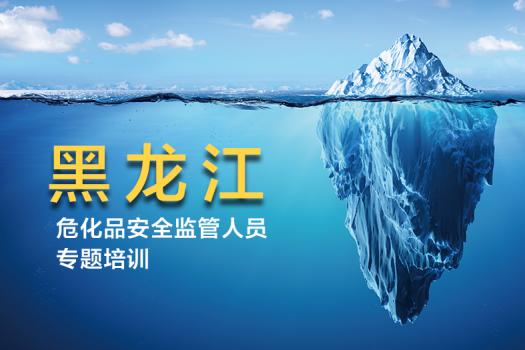 黑龍江危險化學品安全監管人員提升專業知識專題培訓